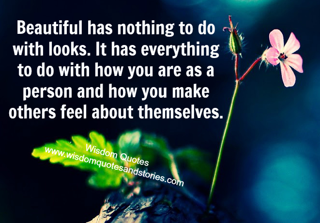 Beautiful has nothing to do with looks but to do with how you make others feel