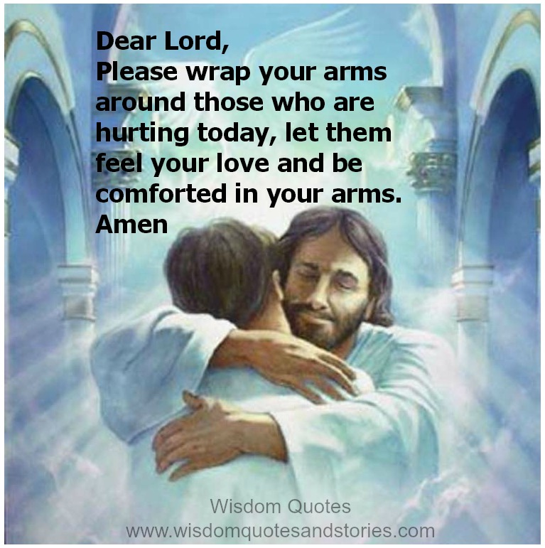 Lord, wrap your arms around those who are hurting today, let them feel your love and be comforted in your arms