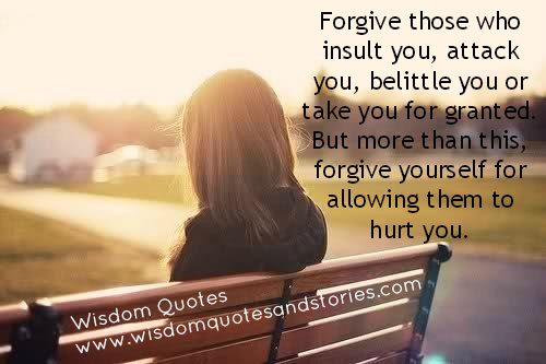 Forgive those who insult you, attack you and forgive yourself for allowing them to hurt you