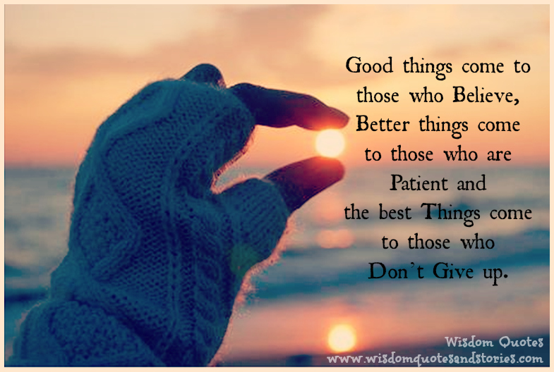 Good things come to those who believe, better things come to those you are patient and the best things come to those who don't give up   - Wisdom Quotes and Stories