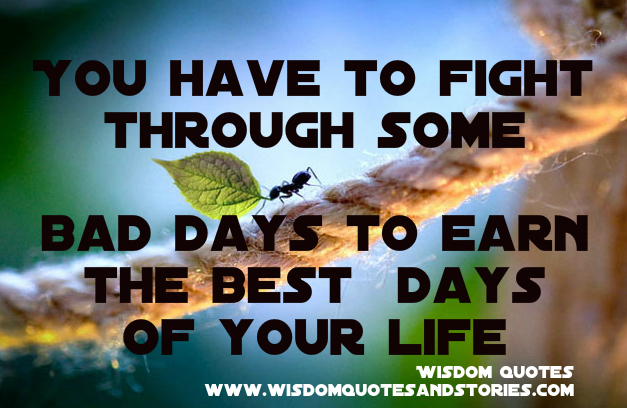 you have to fight through bad days to earn the best days of your life - Wisdom Quotes and Stories