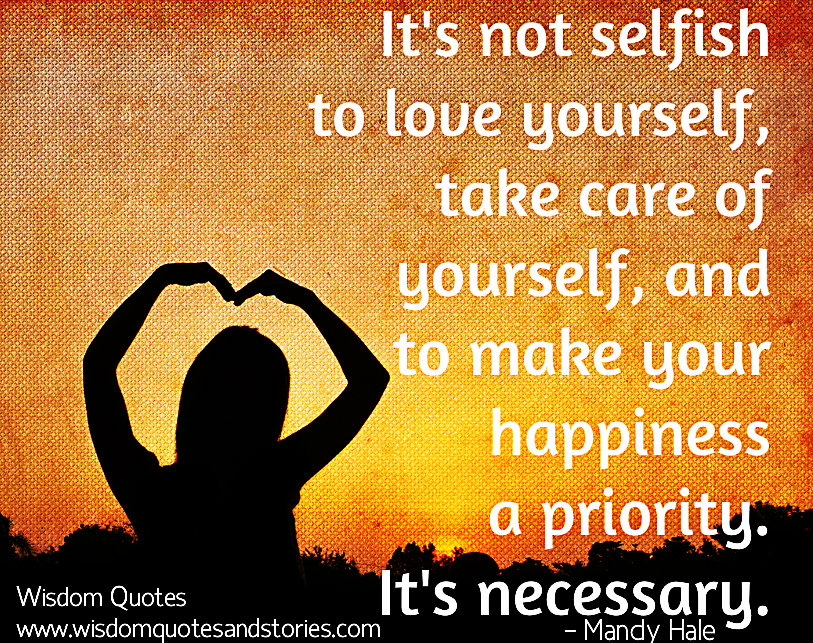 It is not selfish to love yourself ,take care of yourself and make your happiness a priority - Mandy Hale