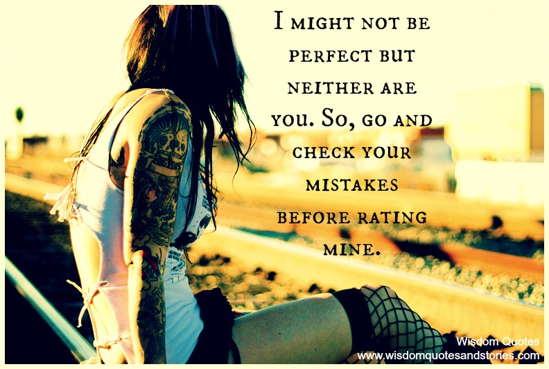 I might not be perfect but neither are you. Check your mistakes before rating mine