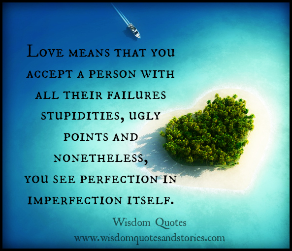Love means that you accept a person with all their failures, stupidities, ugly points . You see perfection in imperfection