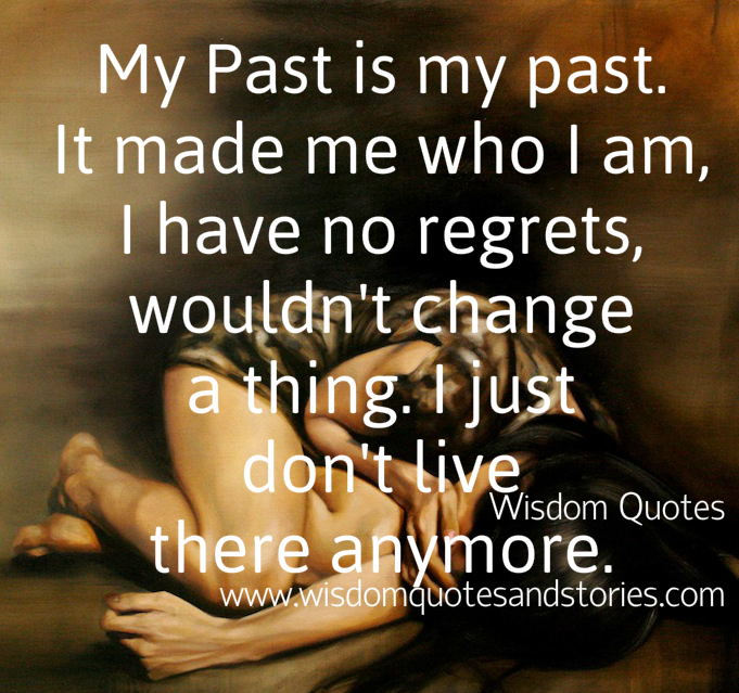 My past is what made me who I am , I just don't live there anymore