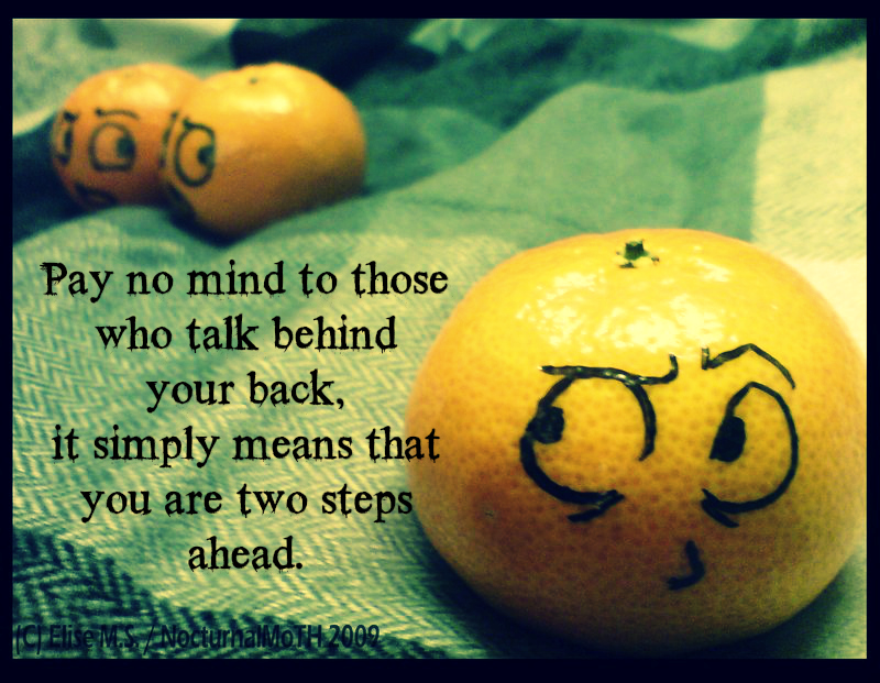 Pay no mind to those who talk behind your back, it means you are two steps ahead