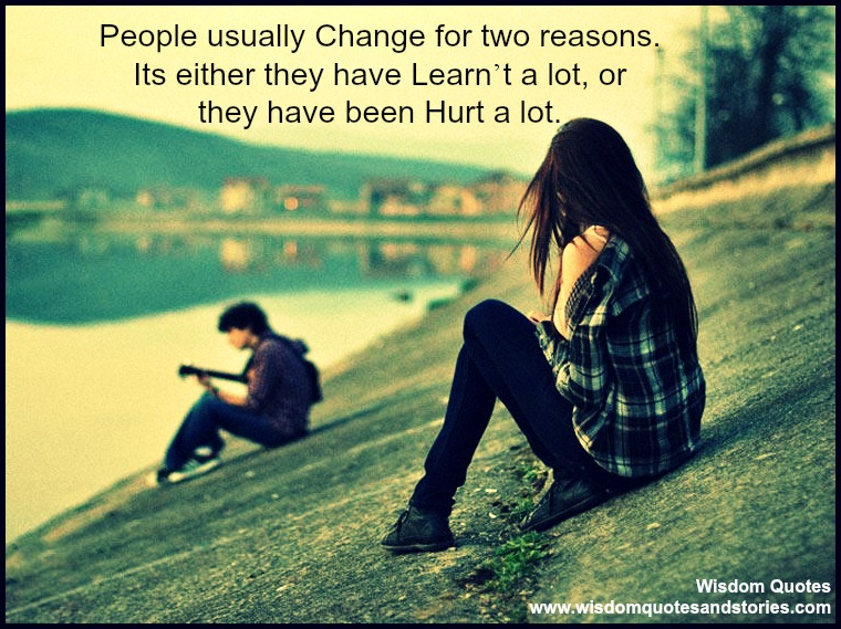 People usually change when they have learnt a lot or they have been hurt a lot