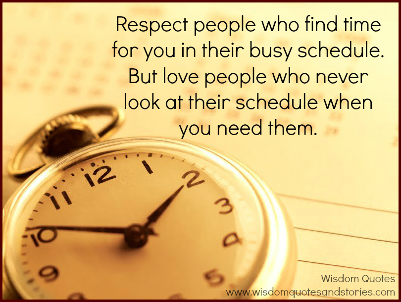 Respect people who find time for you but love people who never look at their schedule when you need them