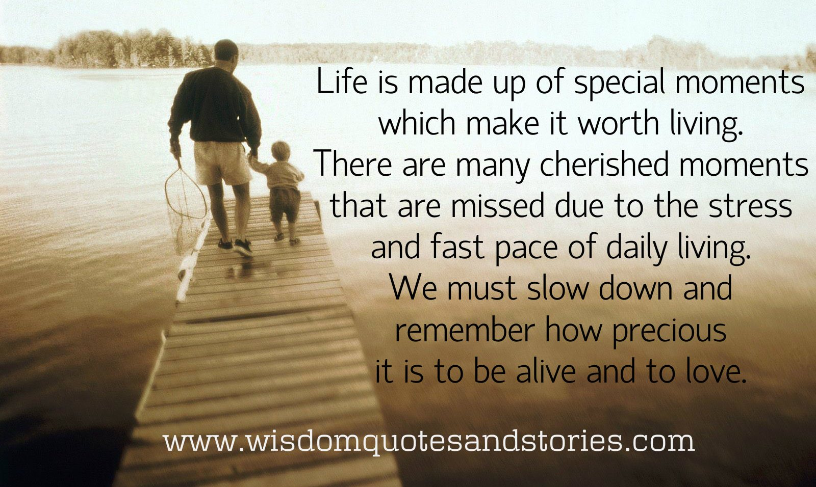 Life is made up of special moments which make it worth living. Remember how precious it is to be alive