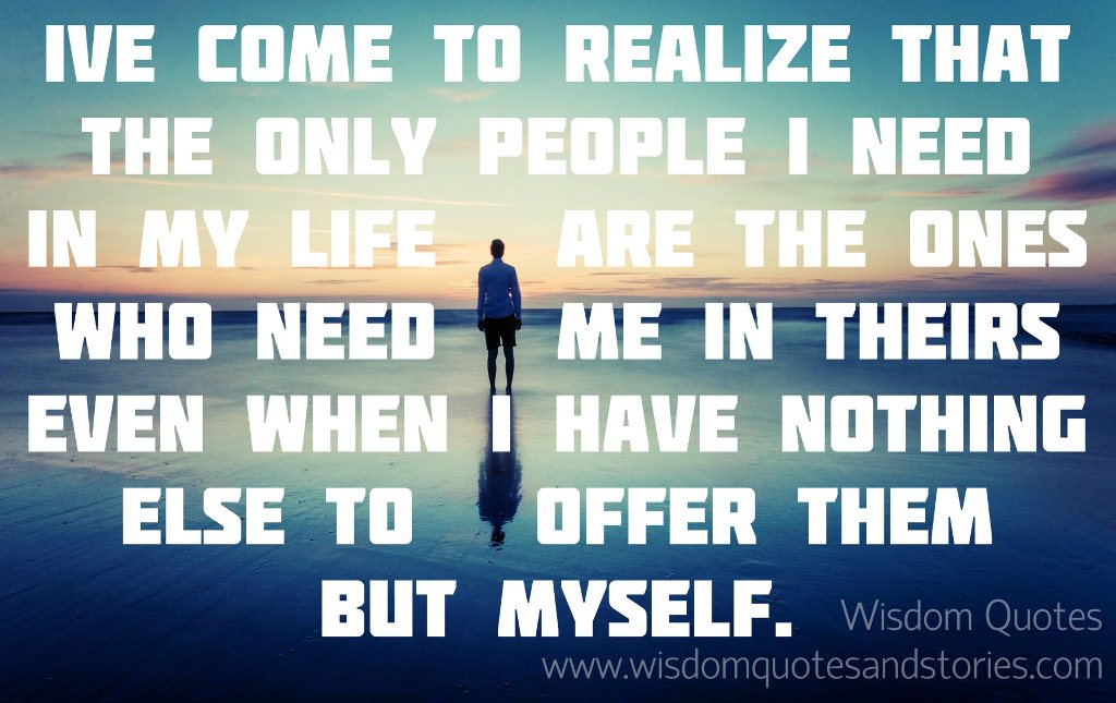 The only people I need in my life are the ones who need me in theirs even when I have nothing to offer but myself
