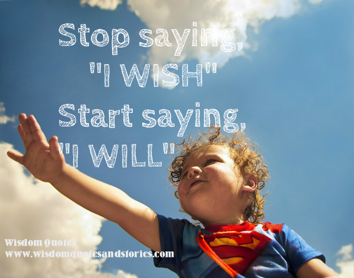 "Stop saying ""I wish"". Start saying ""I will""."