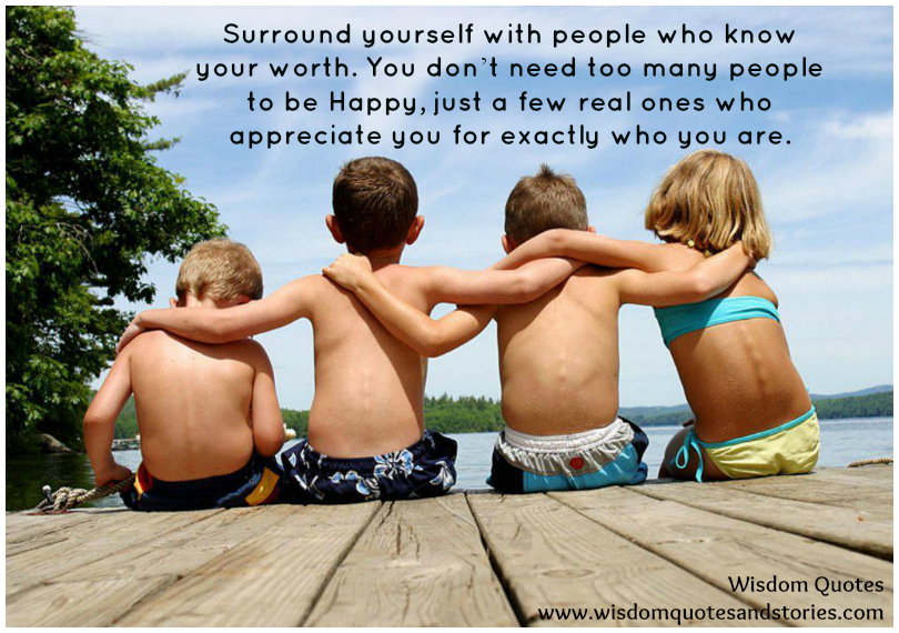 Surround yourself with people who know your worth and appreciate you for exactly who you are