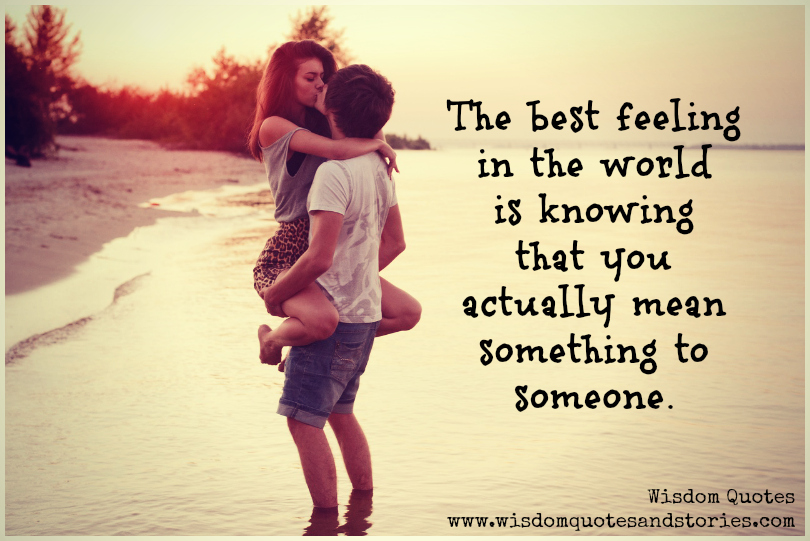 best feeling in the world is knowing that you mean something to someone - Wisdom Quotes and Stories