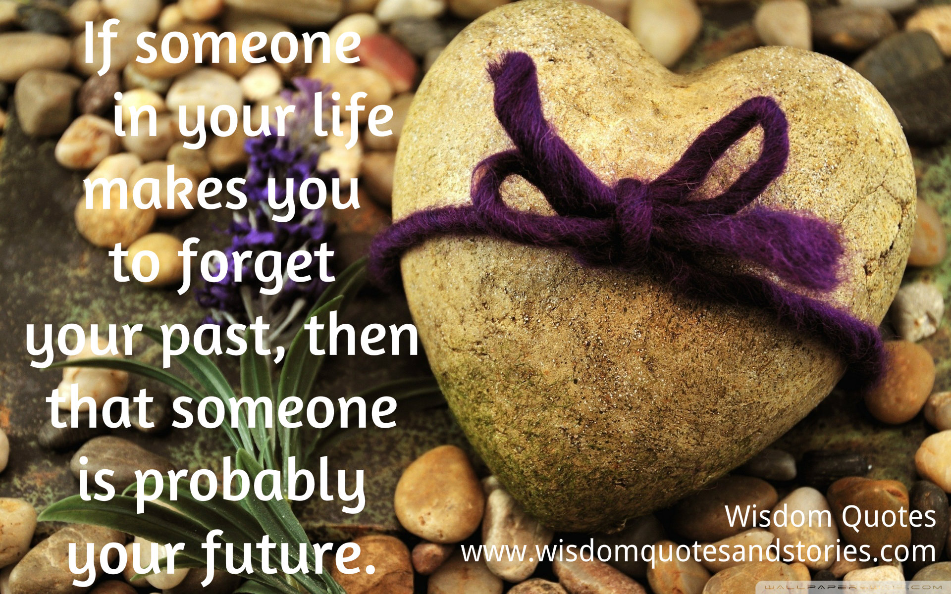 If someone in your life makes you forget your past , then that someone is probably your future