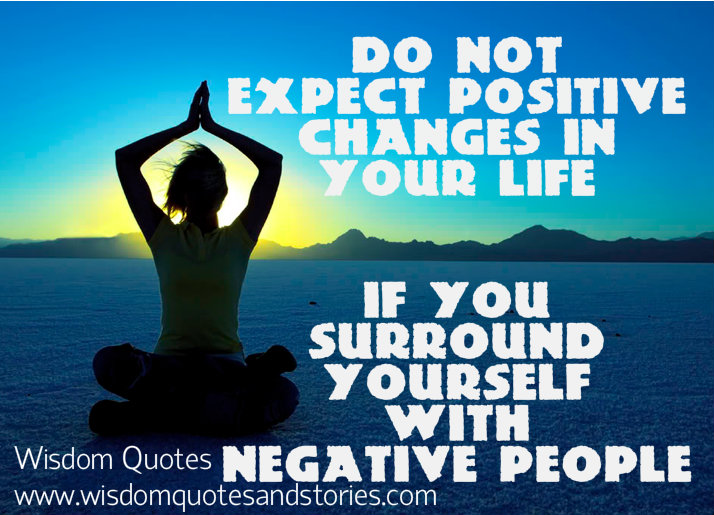 Do not expect positive changes in life if you are surrounded by negative people