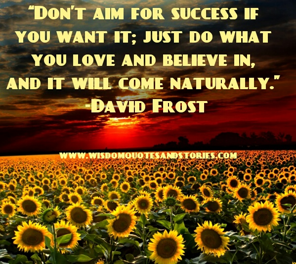 do what you love and believe in . Success will come naturally  - Wisdom Quotes and Stories