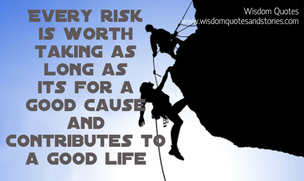 every risk is worth taking for good cause and good life   - Wisdom Quotes and Stories