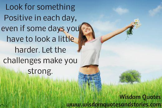 Look for something positive each day . Let the challenges make you strong
