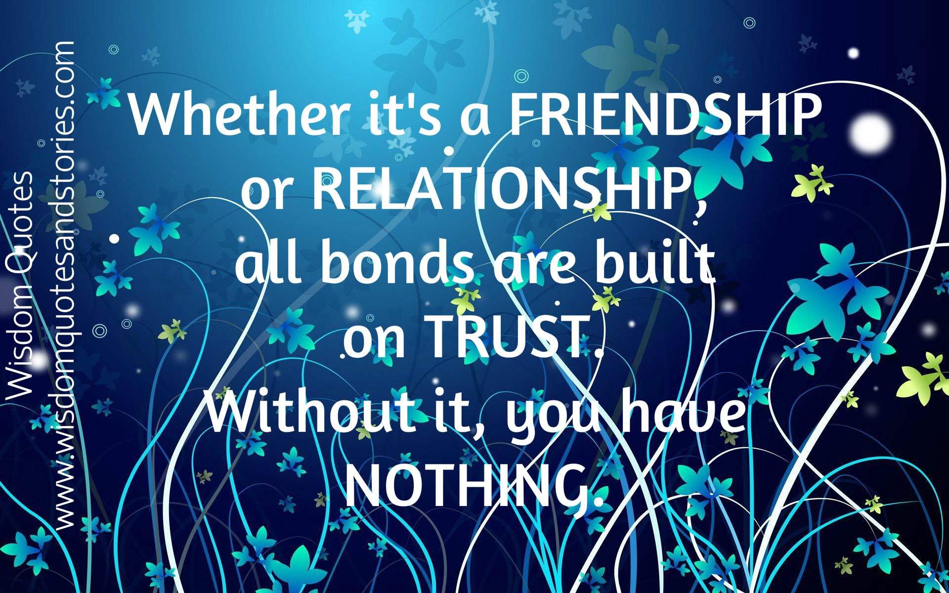 Friendship or relationship , all bonds are built on Trust . Without it you have nothing
