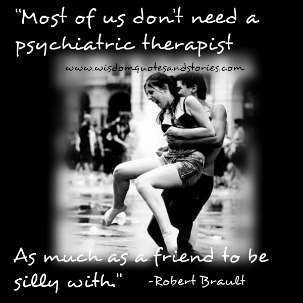 most of us don't need a psychiatric therapist as much a friend to be silly with  - Wisdom Quotes and Stories