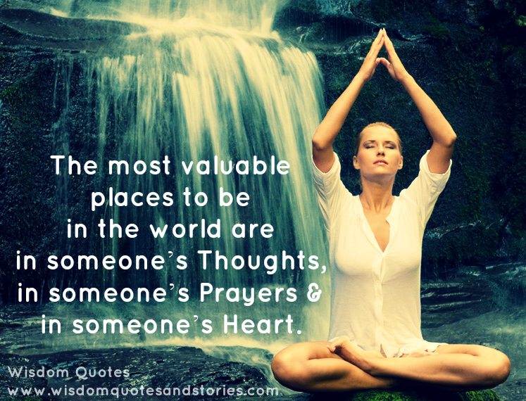 Most valuable places in the world are in someone;s thoughts , prayers and heart