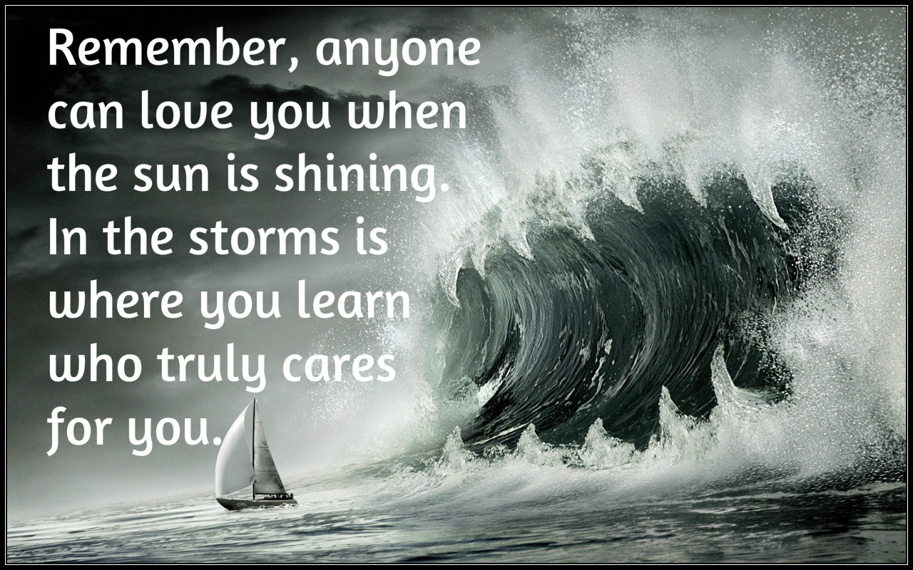 Anyone can love you when sun is shining but in storms you learn who cares for you