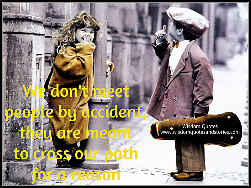 We don't meet people by accident , they are meant to cross our path for a reason