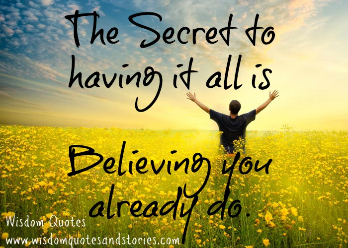 The secret to having it all to believing you alraedy do - Wisdom Quotes and Stories