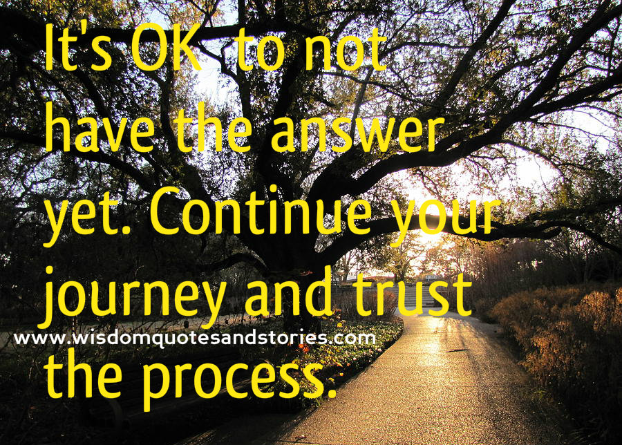 Continue the journey and trust the process to have the answer