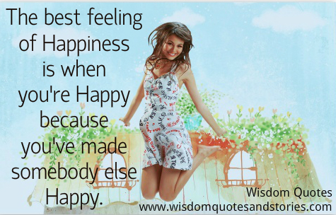 The best feeling of happiness is when you have made somebody else happy