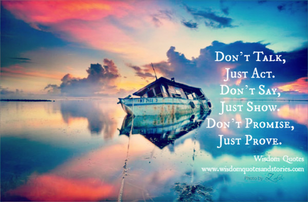 Don't talk , just act. Don't say , just show. Don't promise , just prove