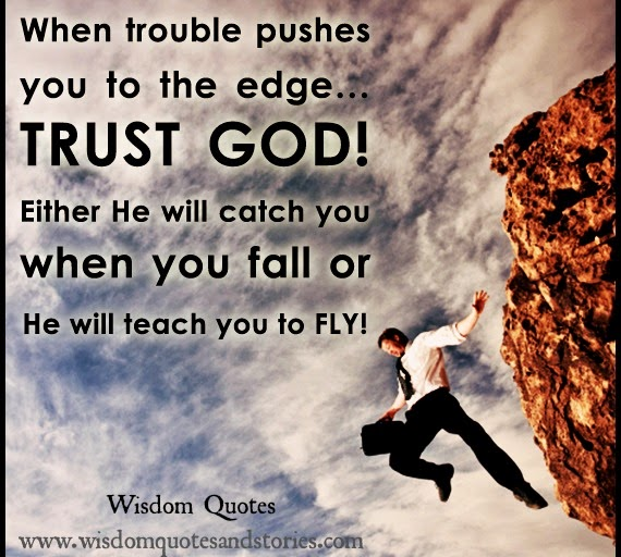 Trust God , He will catch you when you fall or teach you to fly.