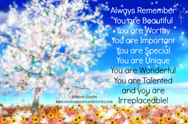 Always remember you are Beautiful, Worthy , Important , Special , Unique , Wonderful , Talented and Irreplaceable!