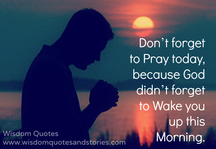 Don't forget to pray today, because God didn't forget to wake you up this morning