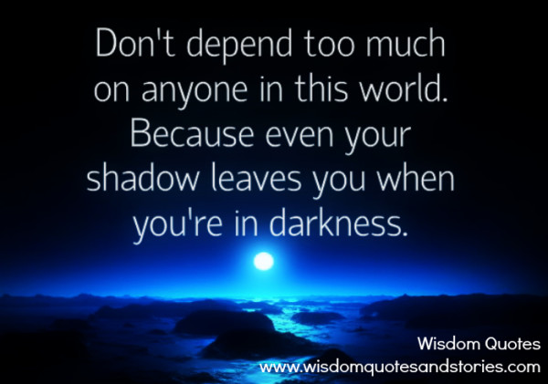 Don't depend too much on anyone because even your shadow leaves you when you're in darkness