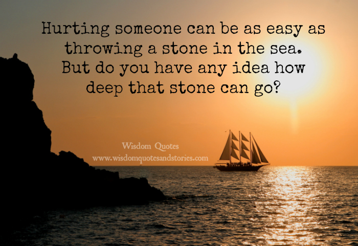 Hurting someone can be as easy as throwing a stone in the sea but do you have any idea how deep that stone can go ?   - Wisdom Quotes and Stories