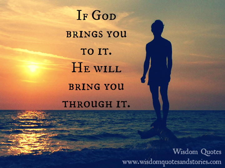 If God brings you to it , He will bring you through it
