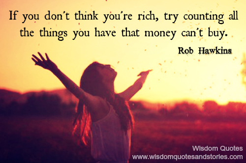 If you don't think you are rich, try counting the things you have that money can't buy  - Wisdom Quotes and Stories