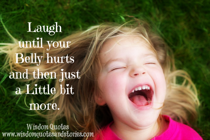 Laugh until your belly hurts and then a little bit more