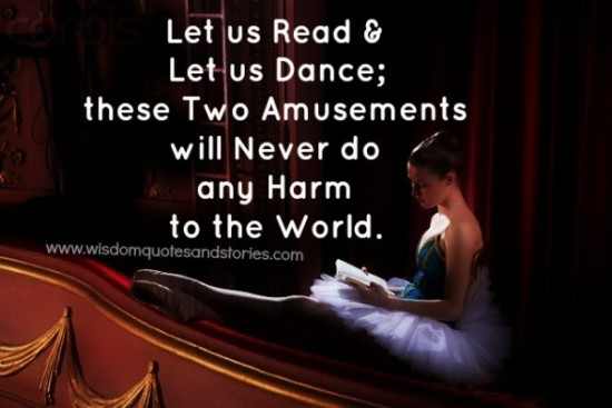 Let us read and let us dance; these will never do any harm to the world - Wisdom Quotes and Stories