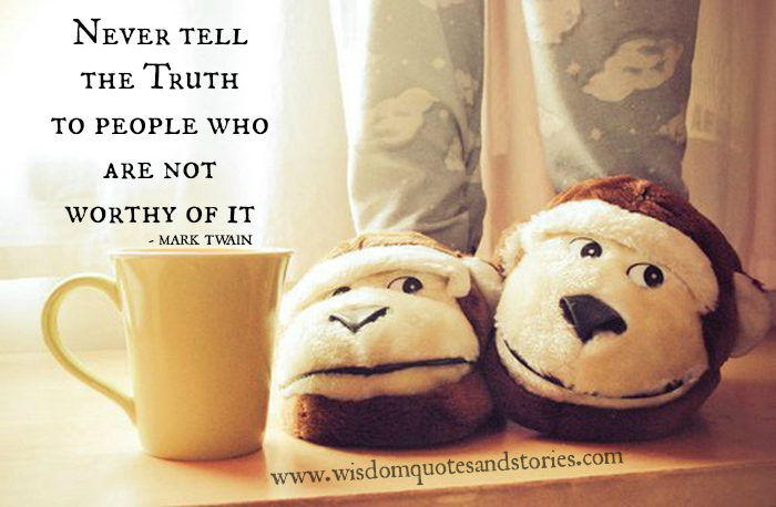 Never tell the truth to people who are not worthy of it  - Wisdom Quotes and Stories