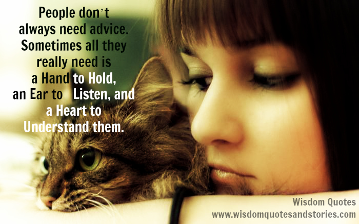 People don't always need advice , they really need is a hand to hold, an ear to listen, and a heart to understand