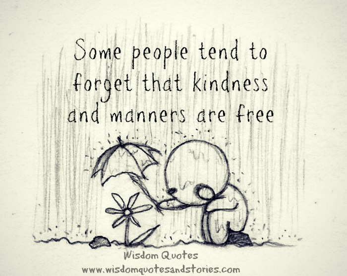 Some people forget that kindness and manners are free