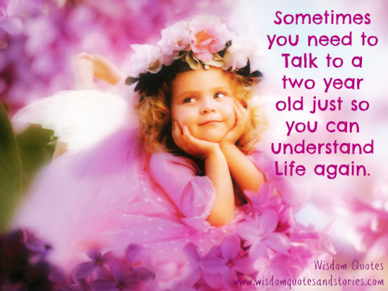 Sometimes you need to talk to a two year old to understand life again  - Wisdom Quotes and Stories