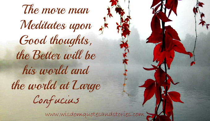 The more man meditates upon good thoughts, the better will be his world and the world at large  - Wisdom Quotes and Stories