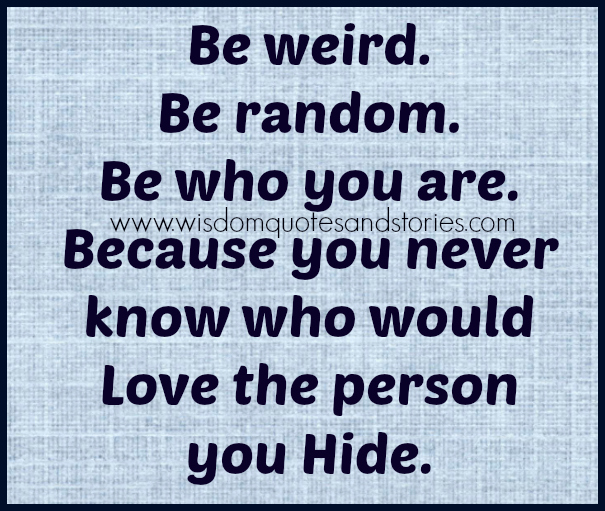 be weird random and who you are as you never know who would love the person you hide   - Wisdom Quotes and Stories