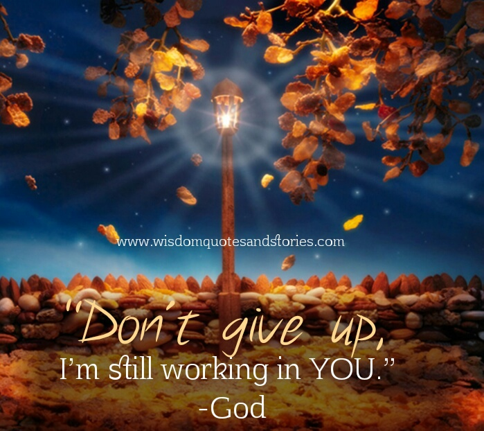 don't give up as God says I am still working in you - Wisdom Quotes and Stories