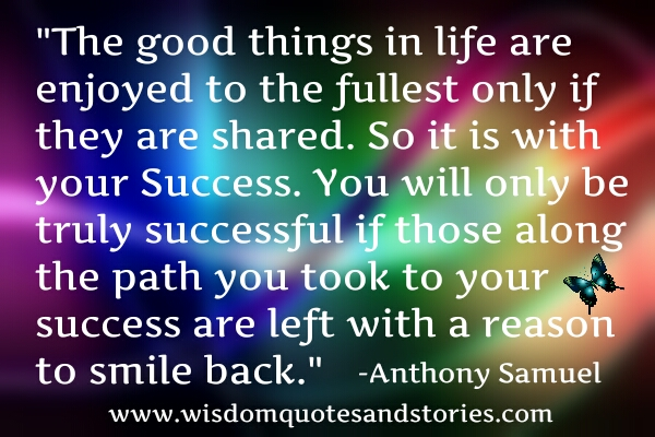 good things in life are enjoyed to the fullest only when shared. Share your success  - Wisdom Quotes and Stories
