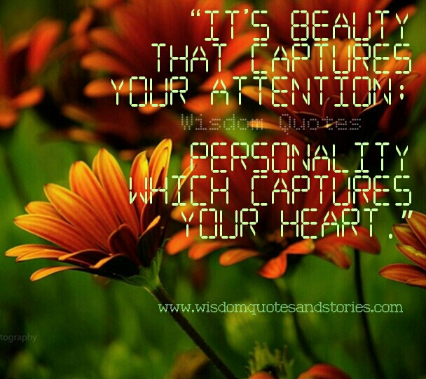 its beauty that captures your attention but it's personality that captures your heart  - Wisdom Quotes and Stories