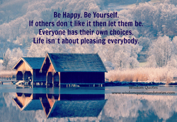 life isn't about pleasing everybody. Be yourself  - Wisdom Quotes and Stories